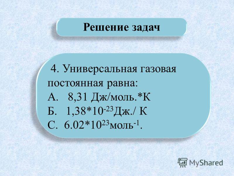 Решение задач 4. Универсальная газовая постоянная равна: А. 8,31 Дж/моль.*К Б. 1,38*10 -23 Дж./ К С. 6.02*10 23 моль -1. 4. Универсальная газовая постоянная равна: А. 8,31 Дж/моль.*К Б. 1,38*10 -23 Дж./ К С. 6.02*10 23 моль -1.