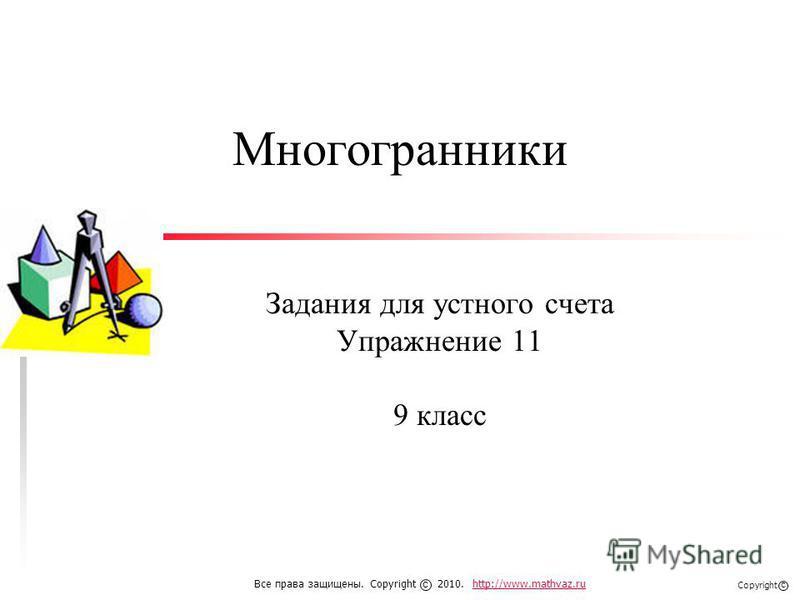 Многогранники Задания для устного счета Упражнение 11 9 класс Все права защищены. Copyright 2010. http://www.mathvaz.ruhttp://www.mathvaz.ru с Copyright с