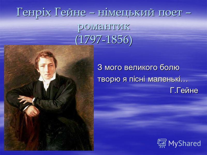 Генріх Гейне – німецький поет – романтик (1797-1856) З мого великого болю творю я пісні маленькі… Г.Гейне