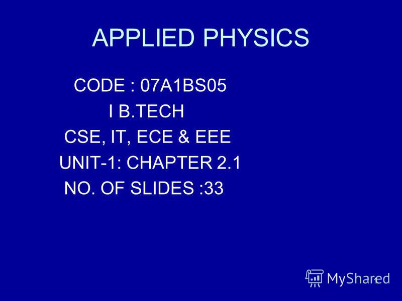 1 APPLIED PHYSICS CODE : 07A1BS05 I B.TECH CSE, IT, ECE & EEE UNIT-1: CHAPTER 2.1 NO. OF SLIDES :33