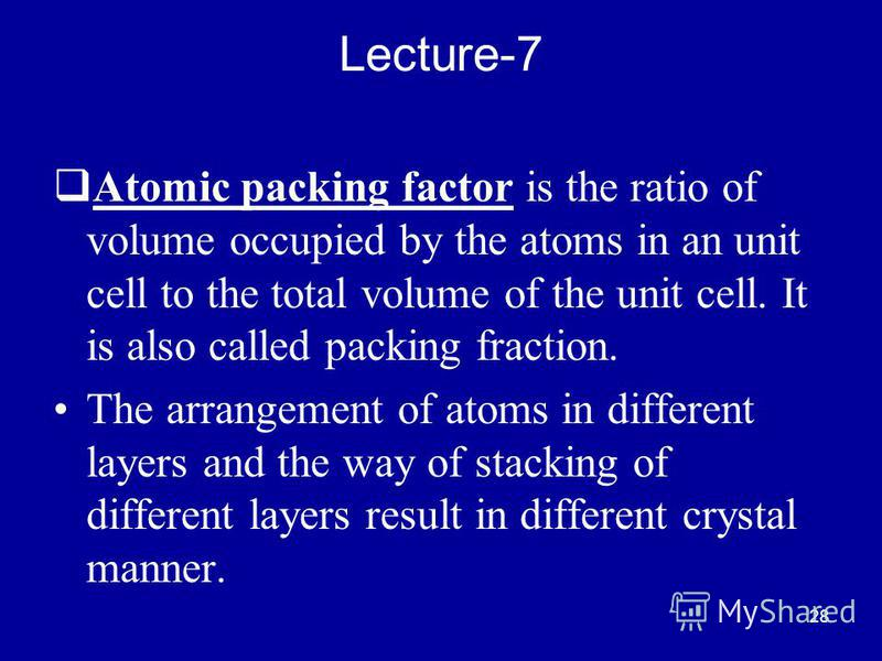 28 Lecture-7 Atomic packing factor is the ratio of volume occupied by the atoms in an unit cell to the total volume of the unit cell. It is also called packing fraction. The arrangement of atoms in different layers and the way of stacking of differen