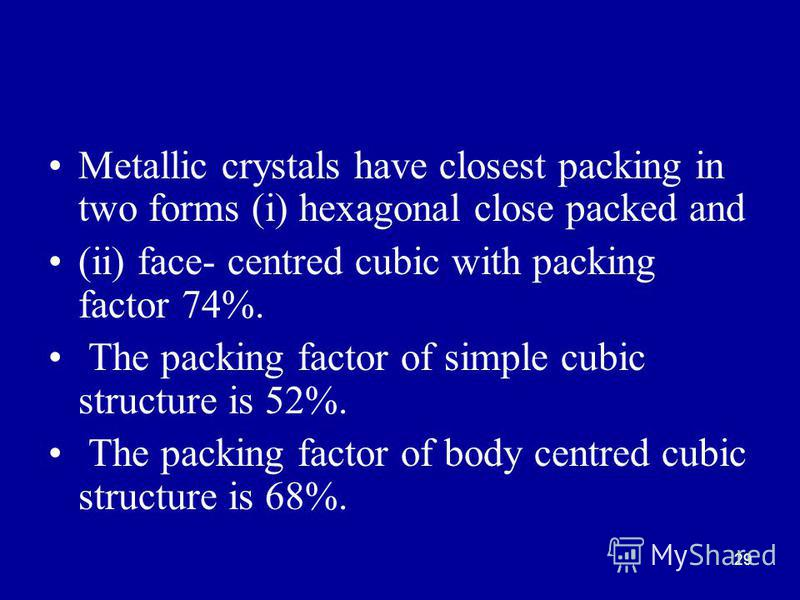 29 Metallic crystals have closest packing in two forms (i) hexagonal close packed and (ii) face- centred cubic with packing factor 74%. The packing factor of simple cubic structure is 52%. The packing factor of body centred cubic structure is 68%.