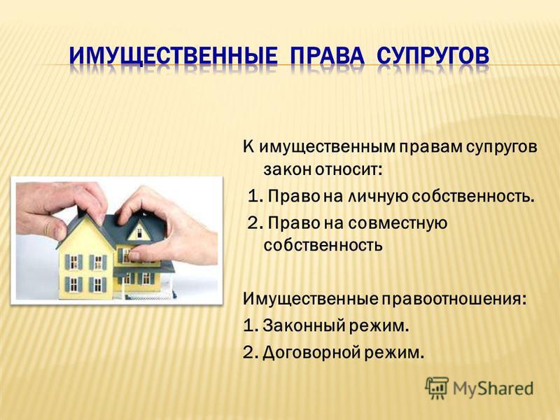 К имущественным правам супругов закон относит: 1. Право на личную собственность. 2. Право на совместную собственность Имущественные правоотношения: 1. Законный режим. 2. Договорной режим.