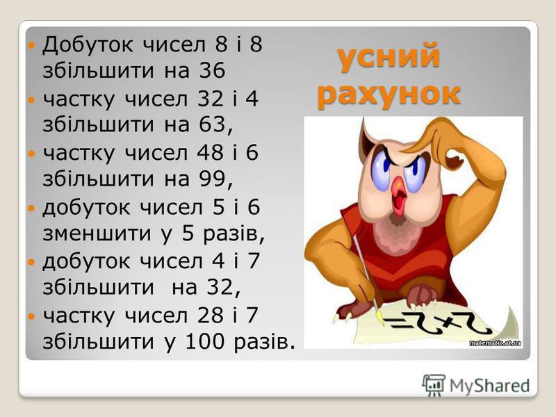 усний рахунок Добуток чисел 8 і 8 збільшити на 36 частку чисел 32 і 4 збільшити на 63, частку чисел 48 і 6 збільшити на 99, добуток чисел 5 і 6 зменшити у 5 разів, добуток чисел 4 і 7 збільшити на 32, частку чисел 28 і 7 збільшити у 100 разів.