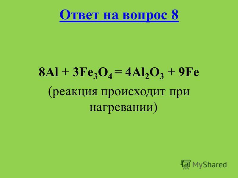 Ответ на вопрос 8 8Al + 3Fe 3 O 4 = 4Al 2 O 3 + 9Fe (реакция происходит при нагревании)