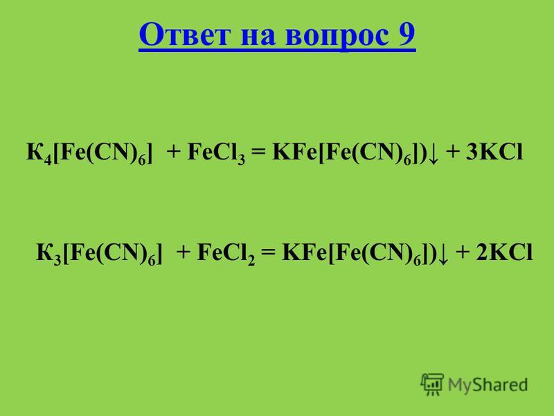 Ответ на вопрос 9 К 4 [Fe(CN) 6 ] + FeCl 3 = KFe[Fe(CN) 6 ]) + 3KCl К 3 [Fe(CN) 6 ] + FeCl 2 = KFe[Fe(CN) 6 ]) + 2KCl