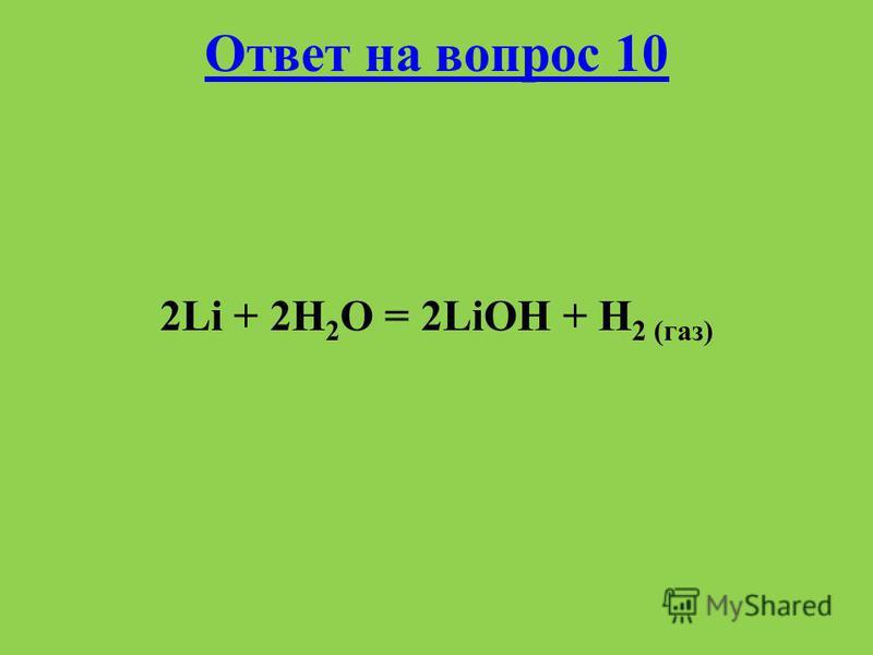Ответ на вопрос 10 2Li + 2H 2 O = 2LiOH + H 2 (газ)