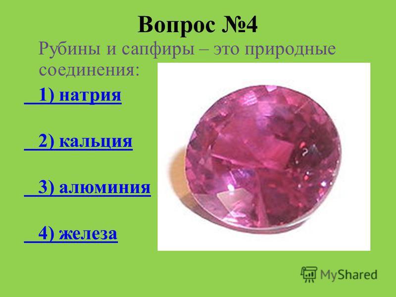 Вопрос 4 Рубины и сапфиры – это природные соединения: 1) натрия 2) кальция 3) алюминия 4) железа