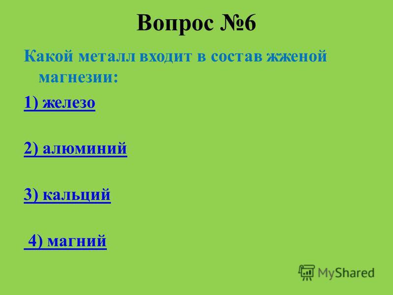 Вопрос 6 Какой металл входит в состав жженой магнезии: 1) железо 2) алюминий 3) кальций 4) магний
