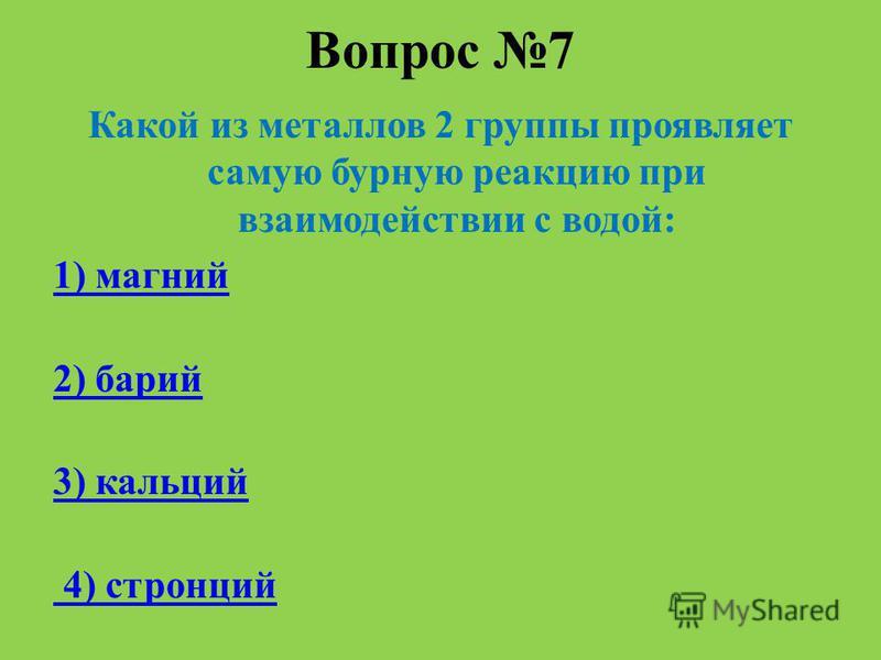 Вопрос 7 Какой из металлов 2 группы проявляет самую бурную реакцию при взаимодействии с водой: 1) магний 2) барий 3) кальций 4) стронций