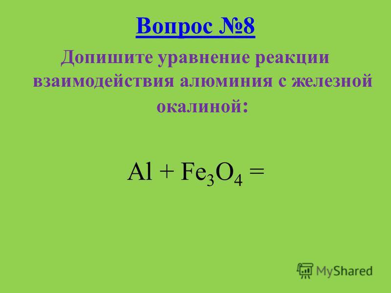 Вопрос 8 Допишите уравнение реакции взаимодействия алюминия с железной окалиной : Al + Fe 3 O 4 =