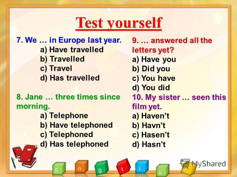 Test yourself 7. We … in Europe last year. a) Have travelled b) Travelled c) Travel d) Has travelled 8. Jane … three times since morning. a) Telephone b) Have telephoned c) Telephoned d) Has telephoned 9. … answered all the letters yet? a) Have you b