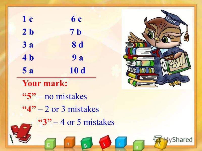 1 с 6 c 2 b 7 b 3 a 8 d 4 b 9 a 5 a 10 d Your mark: 5 – no mistakes 4 – 2 or 3 mistakes 3 – 4 or 5 mistakes