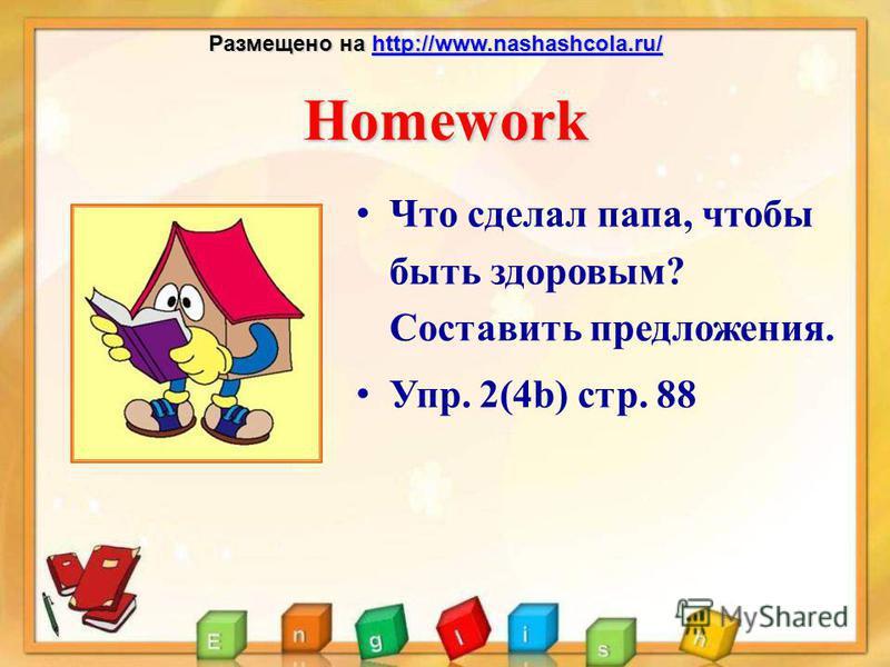 Homework Что сделал папа, чтобы быть здоровым? Составить предложения. Упр. 2(4b) стр. 88 Размещено на http://www.nashashcola.ru/ http://www.nashashcola.ru/