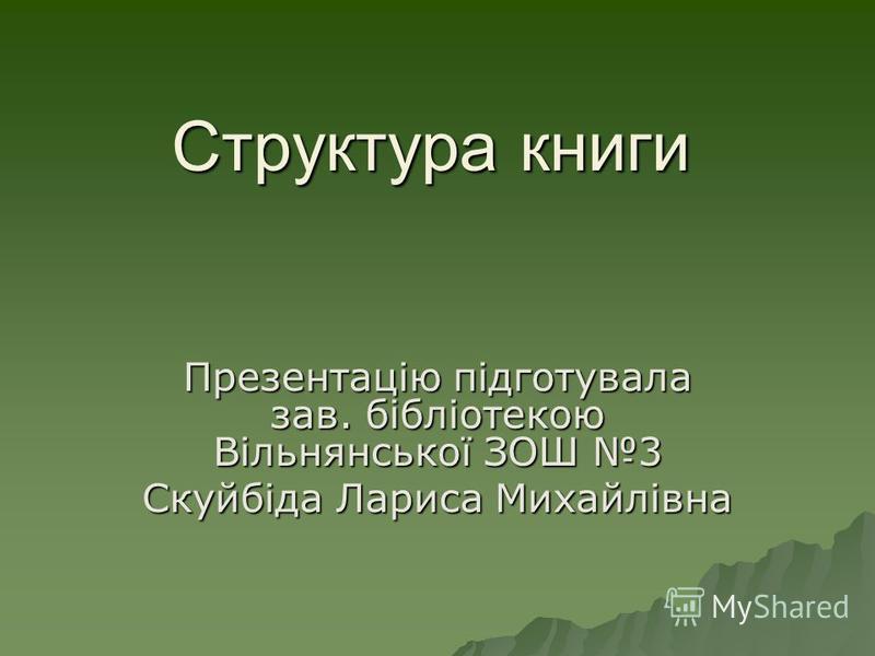 Структура книги Презентацію підготувала зав. бібліотекою Вільнянської ЗОШ 3 Скуйбіда Лариса Михайлівна