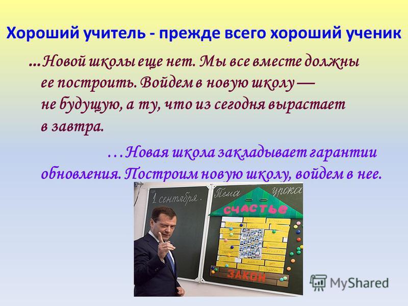 Хороший учитель - прежде всего хороший ученик … Новой школы еще нет. Мы все вместе должны ее построить. Войдем в новую школу не будущую, а ту, что из сегодня вырастает в завтра. …Новая школа закладывает гарантии обновления. Построим новую школу, войд