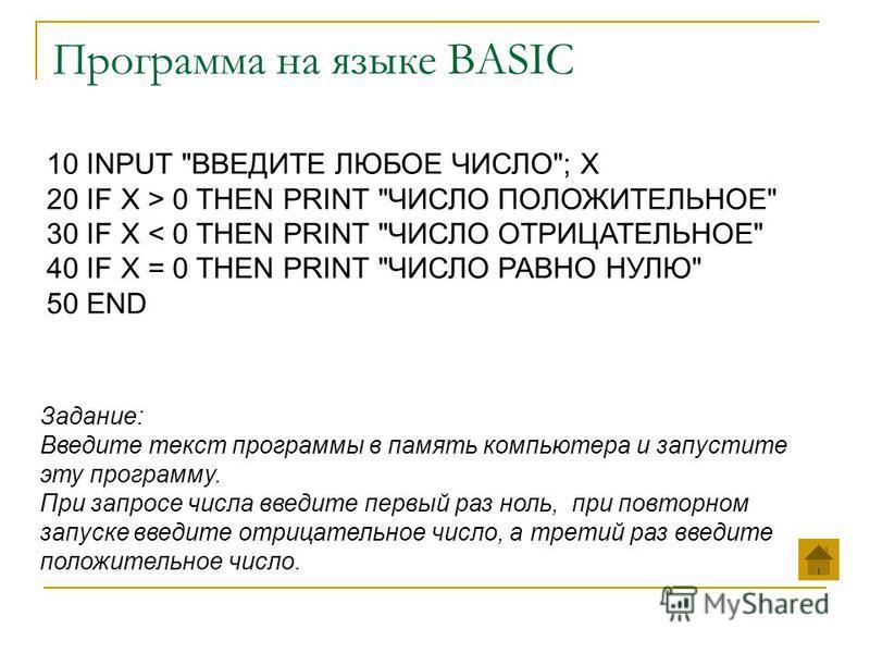 Программа на языке BASIC Задание: Введите текст программы в память компьютера и запустите эту программу. При запросе числа введите первый раз ноль, при повторном запуске введите отрицательное число, а третий раз введите положительное число. 10 INPUT