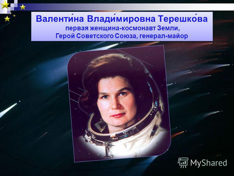 Валенти́на Влади́мировна Терешко́ва первая женщина-космонавт Земли, Герой Советского Союза, генерал-майор Валенти́на Влади́мировна Терешко́ва первая женщина-космонавт Земли, Герой Советского Союза, генерал-майор