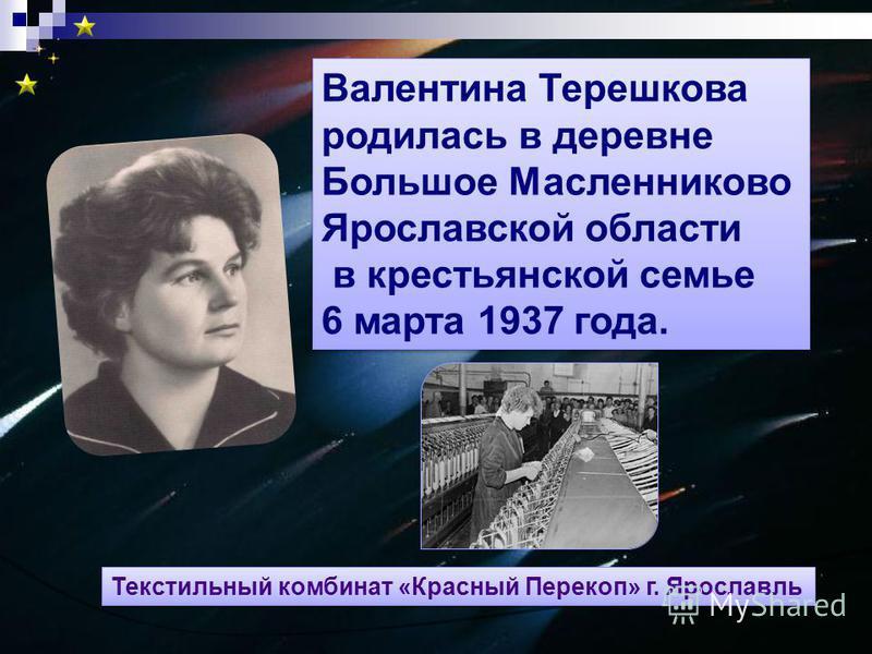 Валентина Терешкова родилась в деревне Большое Масленниково Ярославской области в крестьянской семье 6 марта 1937 года. Валентина Терешкова родилась в деревне Большое Масленниково Ярославской области в крестьянской семье 6 марта 1937 года. Текстильны