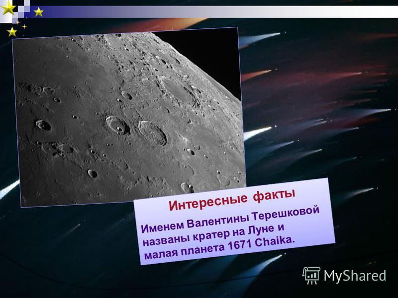 Интересные факты Именем Валентины Терешковой названы кратер на Луне и малая планета 1671 Chaika. Интересные факты Именем Валентины Терешковой названы кратер на Луне и малая планета 1671 Chaika.