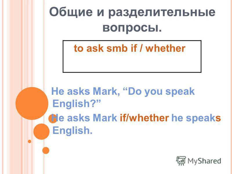 Общие и разделительные вопросы. He asks Mark, Do you speak English? He asks Mark if/whether he speaks English. to ask smb if / whether