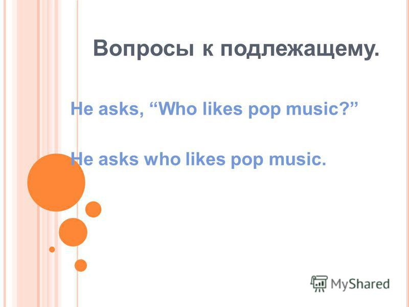 Вопросы к подлежащему. He asks, Who likes pop music? He asks who likes pop music.