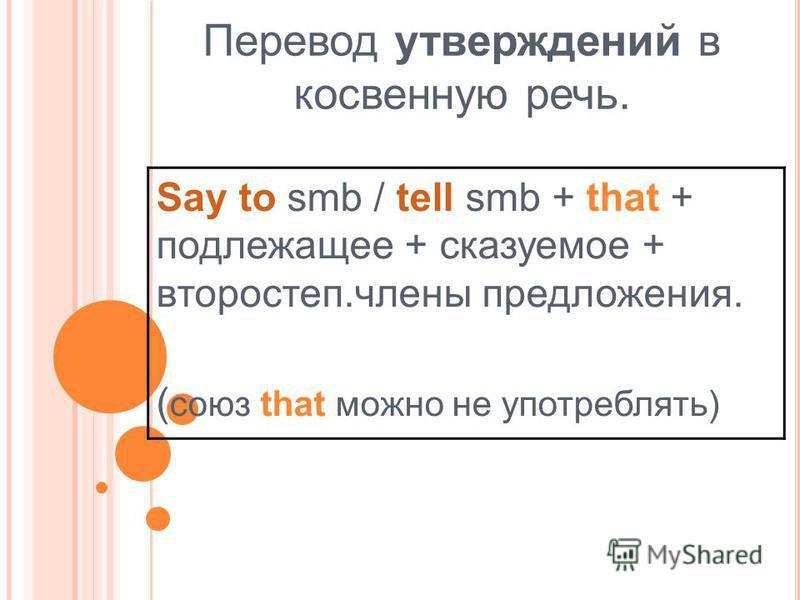 Перевод утверждений в косвенную речь. Say to smb / tell smb + that + подлежащее + сказуемое + второй степ.члены предложения. ( союз that можно не употреблять)