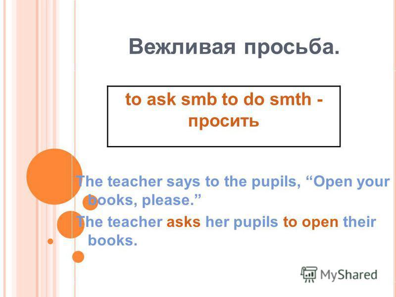 Вежливая просьба. The teacher says to the pupils, Open your books, please. The teacher asks her pupils to open their books. to ask smb to do smth - просить