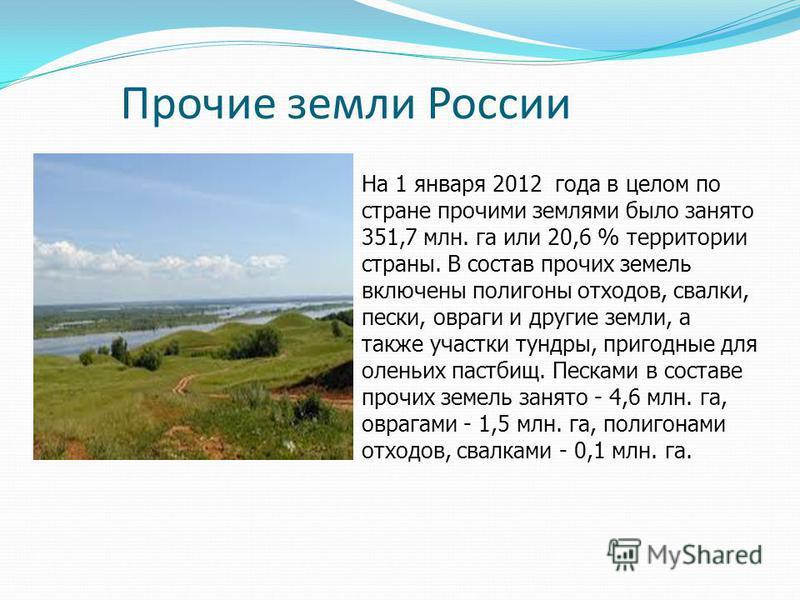 Прочие земли России На 1 января 2012 года в целом по стране прочими землями было занято 351,7 млн. га или 20,6 % территории страны. В состав прочих земель включены полигоны отходов, свалки, пески, овраги и другие земли, а также участки тундры, пригод