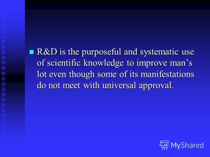 R&D is the purposeful and systematic use of scientific knowledge to improve mans lot even though some of its manifestations do not meet with universal approval. R&D is the purposeful and systematic use of scientific knowledge to improve mans lot even