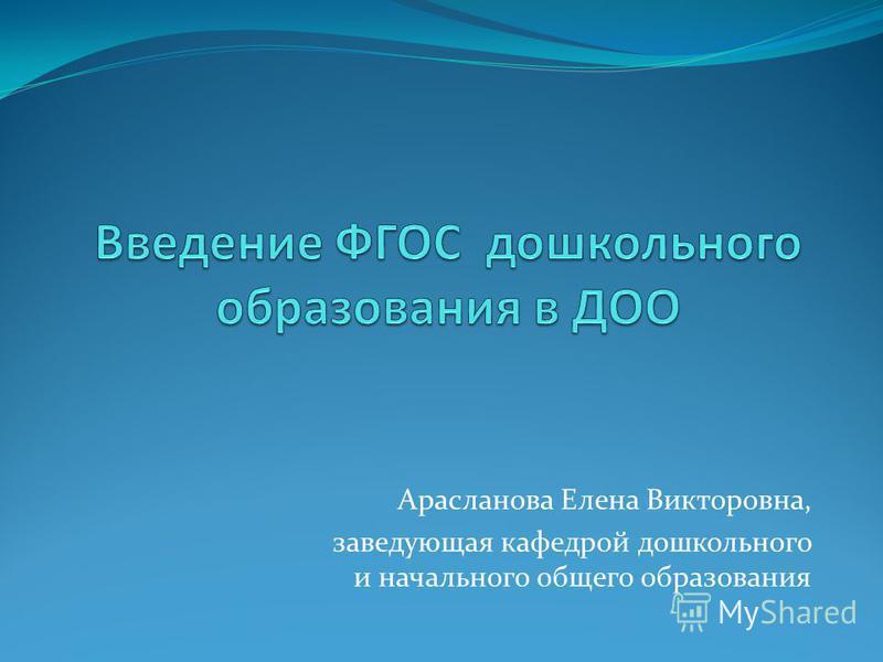 Арасланова Елена Викторовна, заведующая кафедрой дошкольного и начального общего образования
