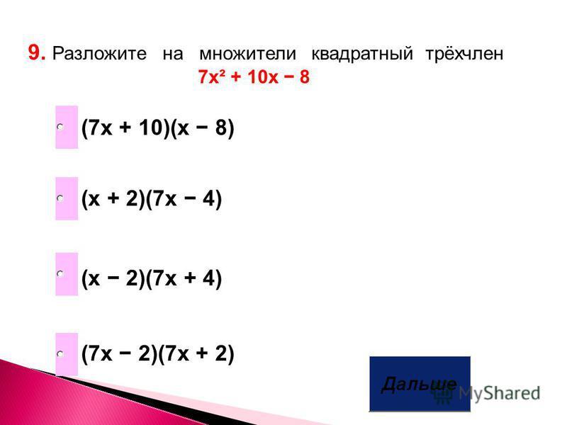 9. Разложите на множители квадратный трёхчлен 7 х² + 10 х 8 (7 х + 10)(х 8) (х 2)(7 х + 4) (7 х 2)(7 х + 2) (х + 2)(7 х 4)