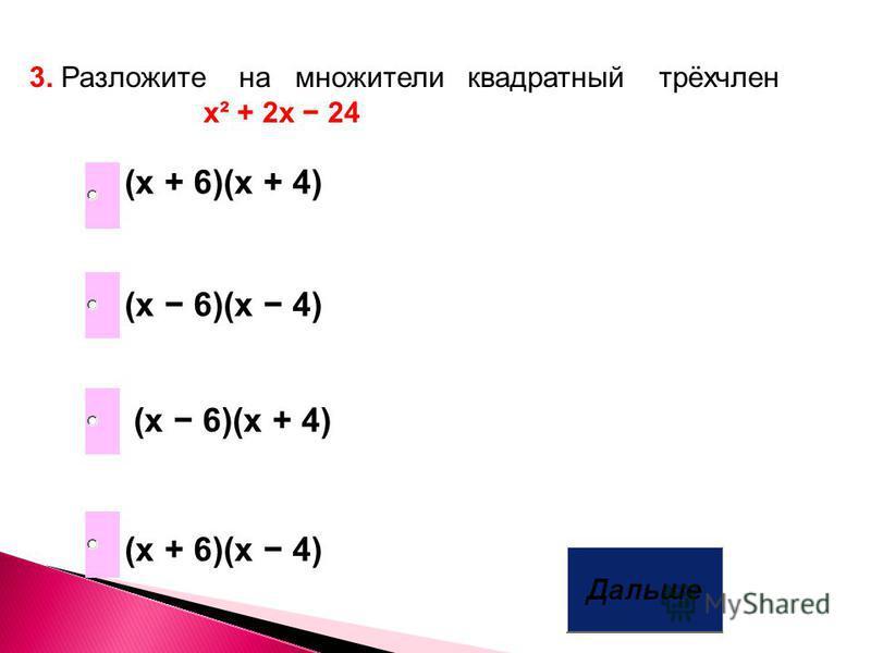 3. Разложите на множители квадратный трёхчлен х² + 2 х 24 (х 6)(х 4) (х + 6)(х + 4) (х + 6)(х 4) (х 6)(х + 4)