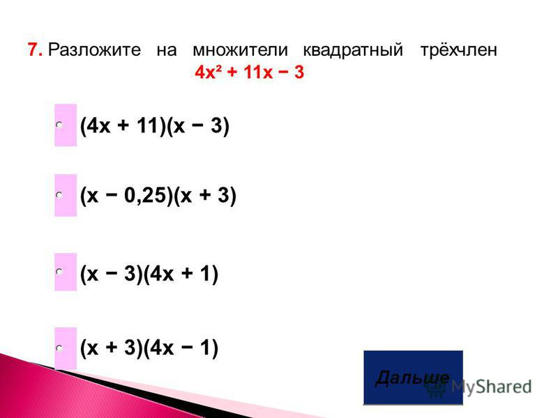 7. Разложите на множители квадратный трёхчлен 4 х² + 11 х 3 (х 3)(4 х + 1) (х 0,25)(х + 3) (х + 3)(4 х 1) (4 х + 11)(х 3)