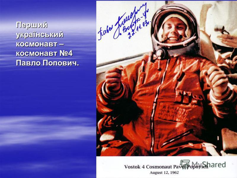 Перший український космонавт – космонавт 4 Павло Попович.