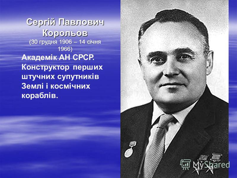 Сергій Павлович Корольов (30 грудня 1906 – 14 січня 1966) Академік АН СРСР. Конструктор перших штучних супутників Землі і космічних кораблів.