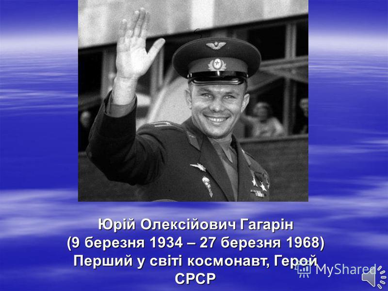 Юрій Олексійович Гагарін (9 березня 1934 – 27 березня 1968) Перший у світі космонавт, Герой СРСР
