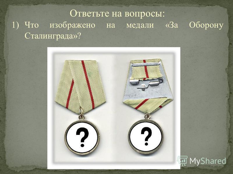 Ответьте на вопросы: 1)Что изображено на медали «За Оборону Сталинграда»?