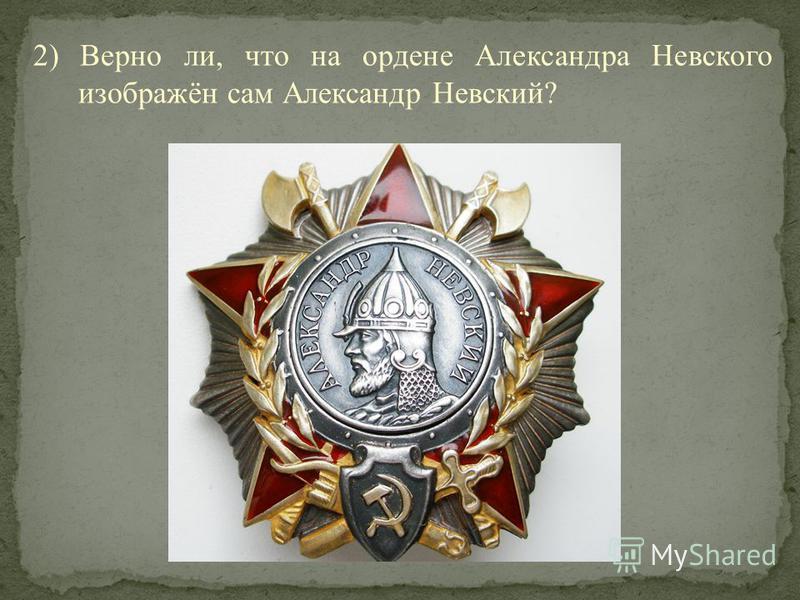 2) Верно ли, что на ордене Александра Невского изображён сам Александр Невский?
