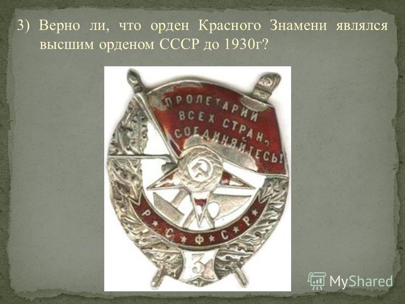 3) Верно ли, что орден Красного Знамени являлся высшим орденом СССР до 1930 г?