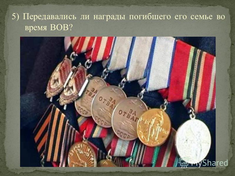 5) Передавались ли награды погибшего его семье во время ВОВ?