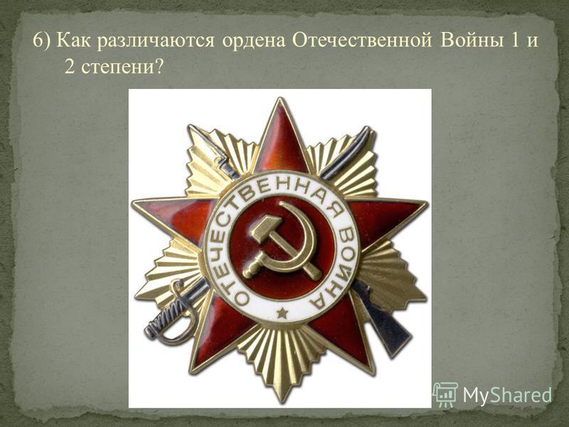6) Как различаются ордена Отечественной Войны 1 и 2 степени?
