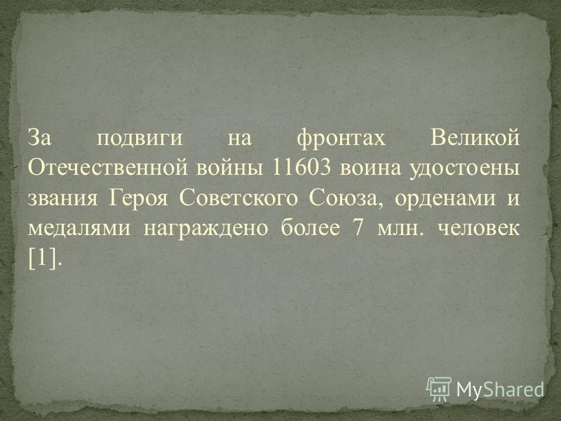 За подвиги на фронтах Великой Отечественной войны 11603 воина удостоены звания Героя Советского Союза, орденами и медалями награждено более 7 млн. человек [1].