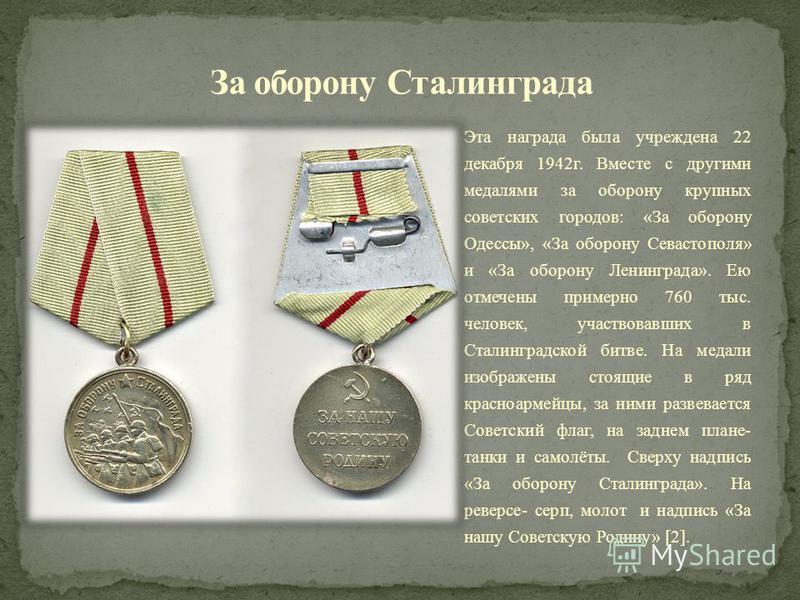 Эта награда была учреждена 22 декабря 1942 г. Вместе с другими медалями за оборону крупных советских городов: «За оборону Одессы», «За оборону Севастополя» и «За оборону Ленинграда». Ею отмечены примерно 760 тыс. человек, участвовавших в Сталинградск