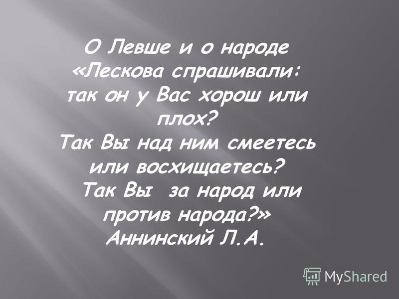 О Левше и о народе «Лескова спрашивали: так он у Вас хорош или плох? Так Вы над ним смеетесь или восхищаетесь? Так Вы за народ или против народа?» Аннинский Л.А.