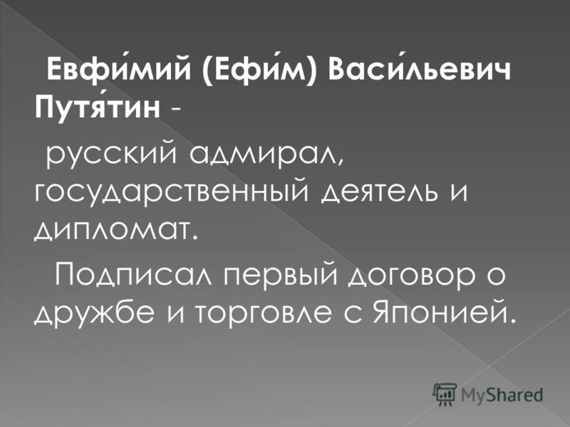 Евфимий (Ефим) Васильевич Путятин - русский адмирал, государственный деятель и дипломат. Подписал первый договор о дружбе и торговле с Японией.