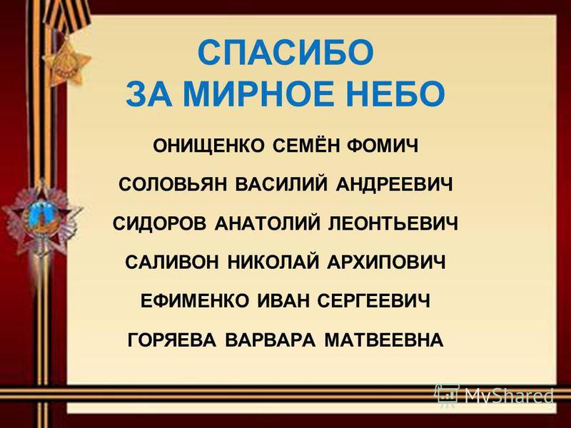 СПАСИБО ЗА МИРНОЕ НЕБО ОНИЩЕНКО СЕМЁН ФОМИЧ СОЛОВЬЯН ВАСИЛИЙ АНДРЕЕВИЧ СИДОРОВ АНАТОЛИЙ ЛЕОНТЬЕВИЧ САЛИВОН НИКОЛАЙ АРХИПОВИЧ ЕФИМЕНКО ИВАН СЕРГЕЕВИЧ ГОРЯЕВА ВАРВАРА МАТВЕЕВНА