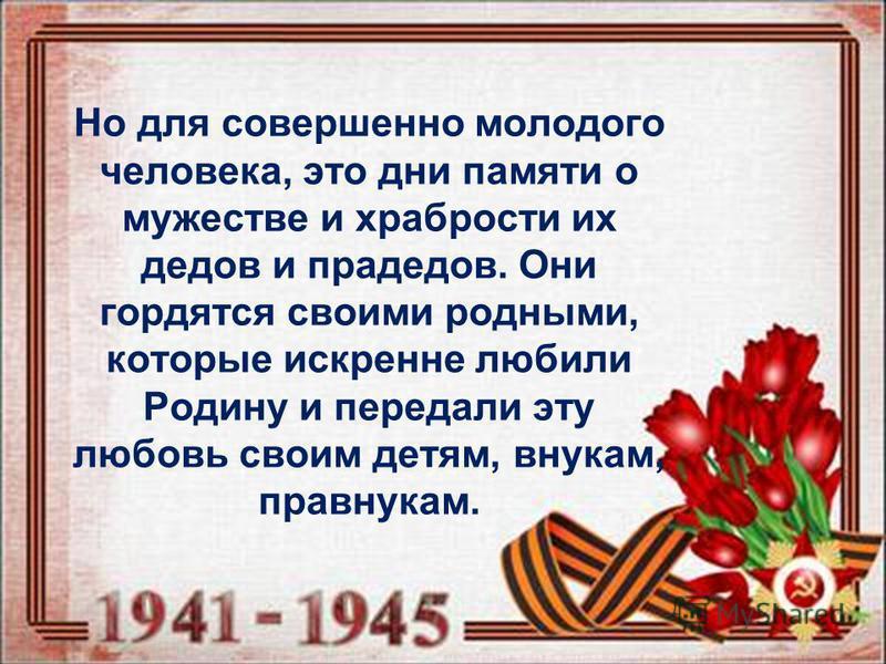 Но для совершенно молодого человека, это дни памяти о мужестве и храбрости их дедов и прадедов. Они гордятся своими родными, которые искренне любили Родину и передали эту любовь своим детям, внукам, правнукам.