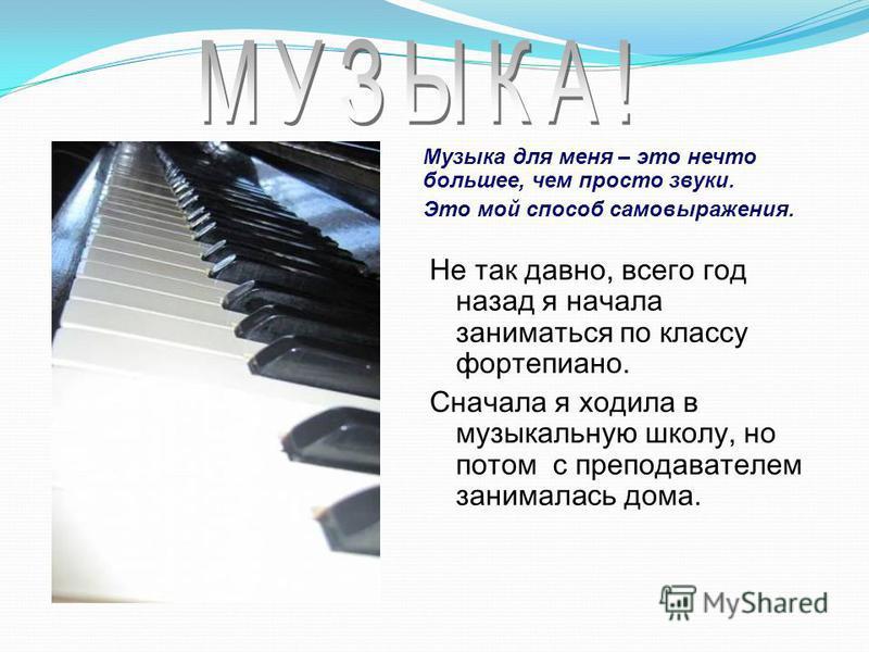 Не так давно, всего год назад я начала заниматься по классу фортепиано. Сначала я ходила в музыкальную школу, но потом с преподавателем занималась дома. Музыка для меня – это нечто большее, чем просто звуки. Это мой способ самовыражения.
