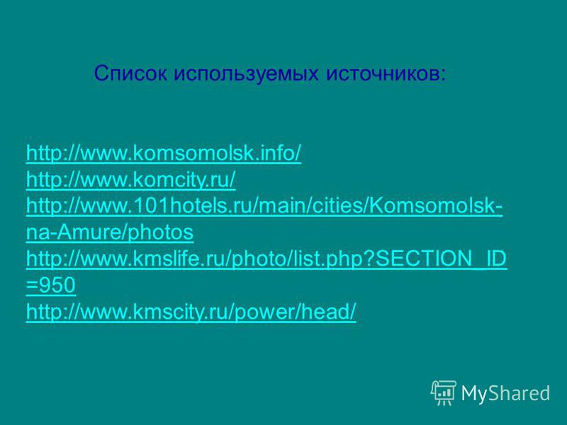 Список используемых источников: http://www.komsomolsk.info/ http://www.komcity.ru/ http://www.101hotels.ru/main/cities/Komsomolsk- na-Amure/photos http://www.kmslife.ru/photo/list.php?SECTION_ID =950 http://www.kmscity.ru/power/head/
